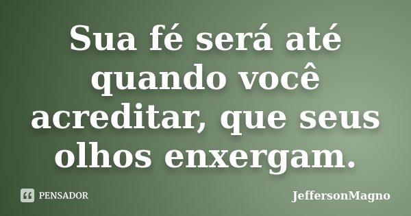 Sua fé será até quando você acreditar, que seus olhos enxergam.... Frase de JeffersonMagno.