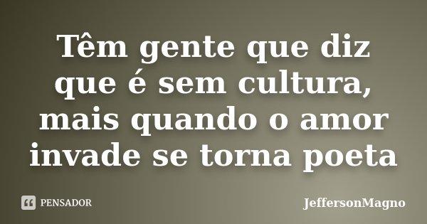 Têm gente que diz que é sem cultura, mais quando o amor invade se torna poeta... Frase de JeffersonMagno.
