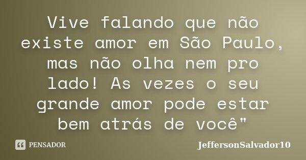 """Vive falando que não existe amor em São Paulo, mas não olha nem pro lado! As vezes o seu grande amor pode estar bem atrás de você""""... Frase de JeffersonSalvador10."""
