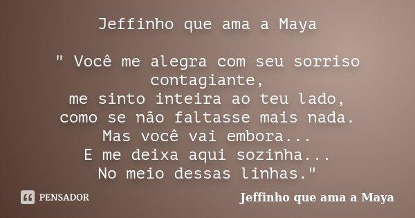 """Jeffinho que ama a Maya """" Você me alegra com seu sorriso contagiante, me sinto inteira ao teu lado, como se não faltasse mais nada. Mas você vai embora... ... Frase de Jeffinho que ama a Maya."""