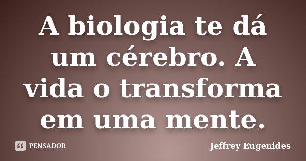 A biologia te dá um cérebro. A vida o transforma em uma mente.... Frase de Jeffrey Eugenides.