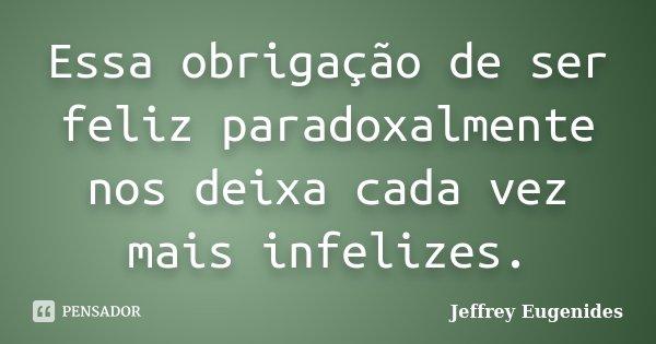 Essa obrigação de ser feliz paradoxalmente nos deixa cada vez mais infelizes.... Frase de Jeffrey Eugenides.