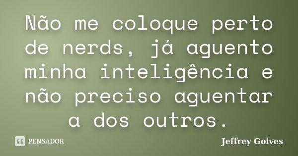 Não me coloque perto de nerds, já aguento minha inteligência e não preciso aguentar a dos outros.... Frase de Jeffrey Golves.
