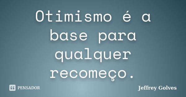 Otimismo é a base para qualquer recomeço.... Frase de Jeffrey Golves.