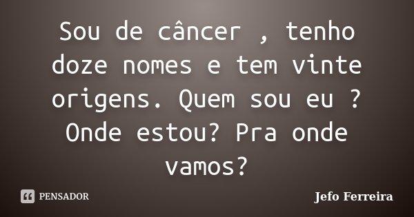 Sou de câncer , tenho doze nomes e tem vinte origens. Quem sou eu ? Onde estou? Pra onde vamos?... Frase de Jefo Ferreira.