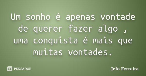 Um sonho é apenas vontade de querer fazer algo , uma conquista é mais que muitas vontades.... Frase de Jefo Ferreira.