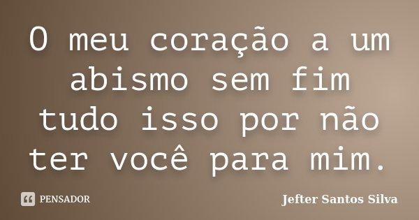 O meu coração a um abismo sem fim tudo isso por não ter você para mim.... Frase de Jefter Santos Silva.
