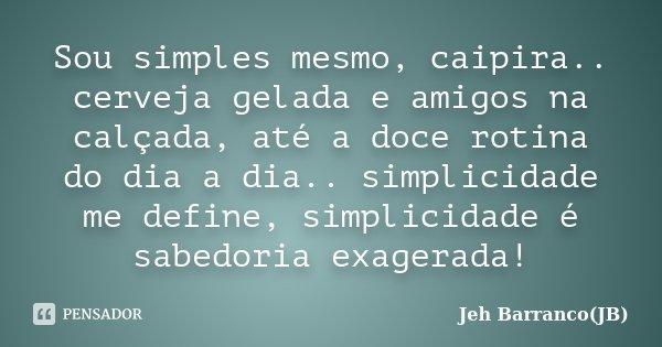 Sou simples mesmo, caipira.. cerveja gelada e amigos na calçada, até a doce rotina do dia a dia.. simplicidade me define, simplicidade é sabedoria exagerada!... Frase de Jeh Barranco(JB).