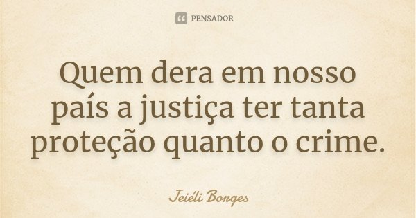 Quem dera em nosso país a justiça ter tanta proteção quanto o crime.... Frase de Jeiéli Borges.