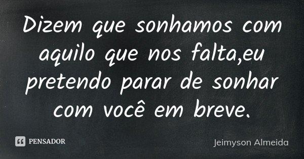 Dizem que sonhamos com aquilo que nos falta,eu pretendo parar de sonhar com você em breve.... Frase de Jeimyson Almeida.