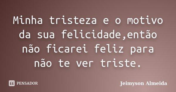 Minha tristeza e o motivo da sua felicidade,então não ficarei feliz para não te ver triste.... Frase de Jeimyson Almeida.