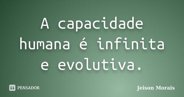 A capacidade humana é infinita e evolutiva.... Frase de Jeison Morais.
