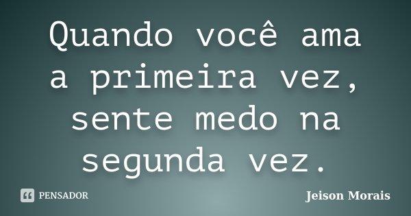 Quando você ama a primeira vez, sente medo na segunda vez.... Frase de Jeison Morais.