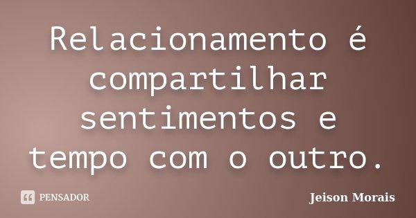 Relacionamento é compartilhar sentimentos e tempo com o outro.... Frase de Jeison Morais.