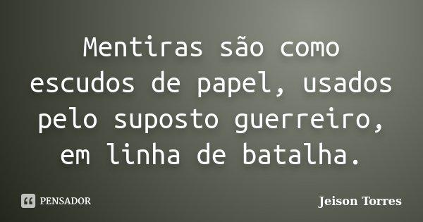 Mentiras são como escudos de papel, usados pelo suposto guerreiro, em linha de batalha.... Frase de Jeison Torres.