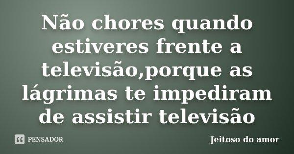 Não chores quando estiveres frente a televisão,porque as lágrimas te impediram de assistir televisão... Frase de Jeitoso do amor.