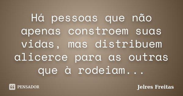 Há pessoas que não apenas constroem suas vidas, mas distribuem alicerce para as outras que à rodeiam...... Frase de Jelres Freitas.