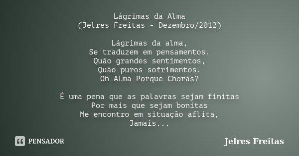 Lágrimas da Alma (Jelres Freitas - Dezembro/2012) Lágrimas da alma, Se traduzem em pensamentos. Quão grandes sentimentos, Quão puros sofrimentos. Oh Alma Porque... Frase de Jelres Freitas.