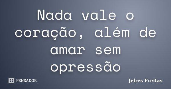 Nada vale o coração, além de amar sem opressão... Frase de Jelres Freitas.