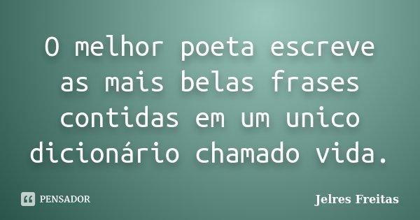 O melhor poeta escreve as mais belas frases contidas em um unico dicionário chamado vida.... Frase de Jelres Freitas.