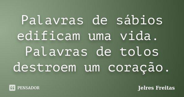 Palavras de sábios edificam uma vida. Palavras de tolos destroem um coração.... Frase de Jelres Freitas.