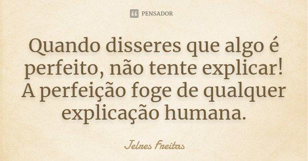 Quando disseres que algo é perfeito, não tente explicar! A perfeição foge de qualquer explicação humana.... Frase de Jelres Freitas.