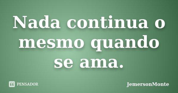 Nada continua o mesmo quando se ama.... Frase de JemersonMonte.