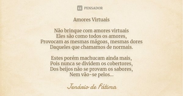 Amores Virtuais Não brinque com amores virtuais Eles são como todos os amores, Provocam as mesmas mágoas, mesmas dores Daqueles que chamamos de normais. Estes p... Frase de Jenario de Fátima.