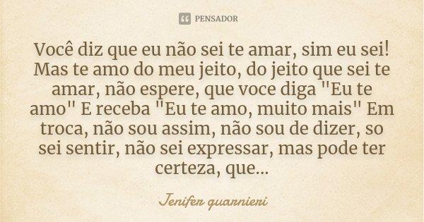 """Você diz que eu não sei te amar, sim eu sei! Mas te amo do meu jeito, do jeito que sei te amar, não espere, que voce diga """"Eu te amo"""" E receba """"E... Frase de Jenifer Guarnieri."""