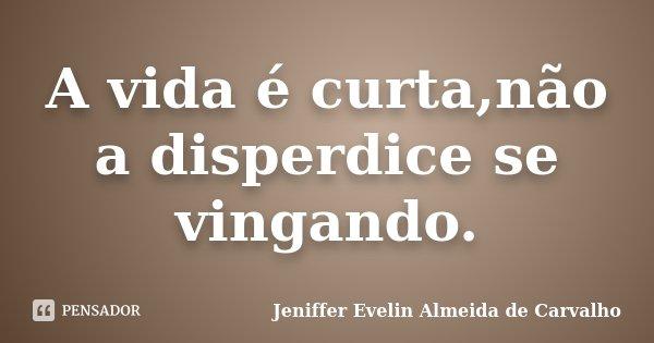 A vida é curta,não a disperdice se vingando.... Frase de Jeniffer evelin almeida de carvalho.