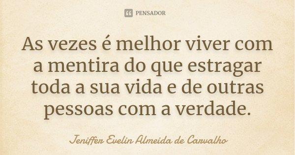As vezes é melhor viver com a mentira do que estragar toda a sua vida e de outras pessoas com a verdade.... Frase de Jeniffer Evelin Almeida de Carvalho.