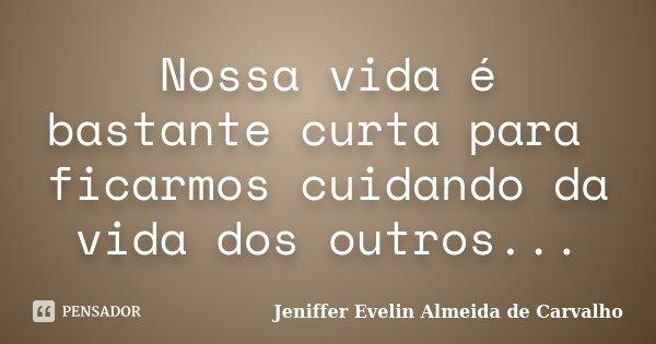 Nossa vida é bastante curta para ficarmos cuidando da vida dos outros...... Frase de Jeniffer evelin almeida de carvalho.