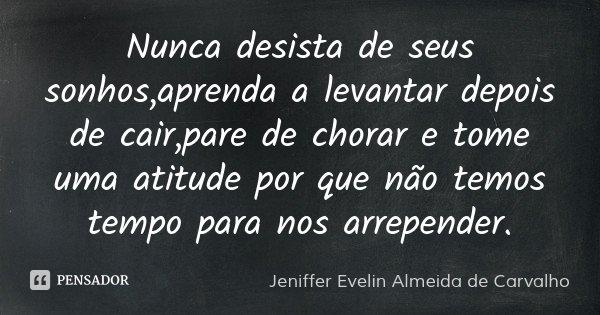 Nunca desista de seus sonhos,aprenda a levantar depois de cair,pare de chorar e tome uma atitude por que não temos tempo para nos arrepender.... Frase de Jeniffer Evelin Almeida de Carvalho.