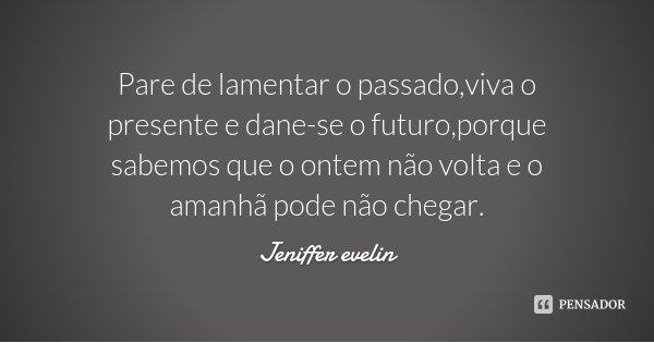 Pare de lamentar o passado,viva o presente e dane-se o futuro,porque sabemos que o ontem não volta e o amanhã pode não chegar.... Frase de Jeniffer Evelin.