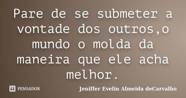 Pare de se submeter a vontade dos outros,o mundo o molda da maneira que ele acha melhor.... Frase de Jeniffer Evelin Almeida deCarvalho.