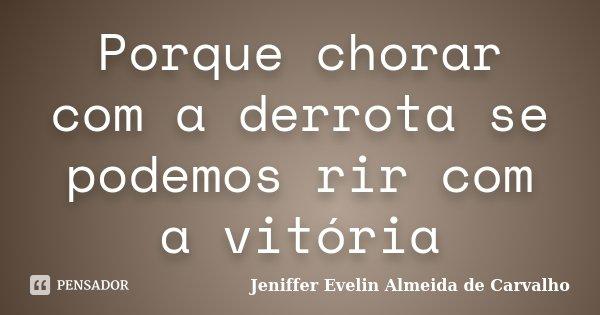 Porque chorar com a derrota se podemos rir com a vitória... Frase de Jeniffer evelin almeida de carvalho.