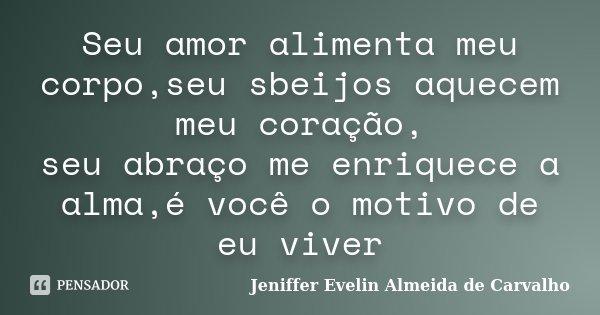 Seu amor alimenta meu corpo,seu sbeijos aquecem meu coração, seu abraço me enriquece a alma,é você o motivo de eu viver... Frase de Jeniffer evelin almeida de carvalho..