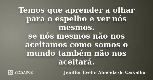 Temos que aprender a olhar para o espelho e ver nós mesmos. se nós mesmos não nos aceitamos como somos o mundo também não nos aceitará.... Frase de Jeniffer Evelin Almeida de Carvalho.