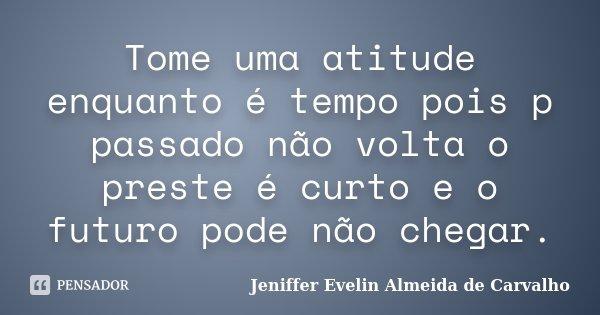 Tome uma atitude enquanto é tempo pois p passado não volta o preste é curto e o futuro pode não chegar.... Frase de Jeniffer Evelin Almeida de Carvalho.