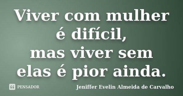 Viver com mulher é difícil, mas viver sem elas é pior ainda.... Frase de Jeniffer evelin almeida de carvalho.