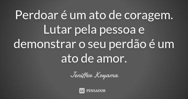 Perdoar é um ato de coragem. Lutar pela pessoa e demonstrar o seu perdão é um ato de amor.... Frase de Jeniffer Koyama.