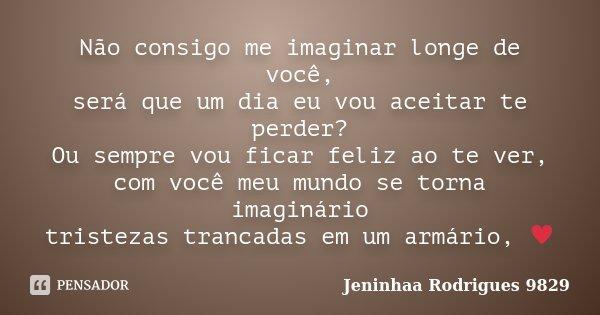 Não Consigo Me Imaginar Longe De Você Jeninhaa Rodrigues 9829