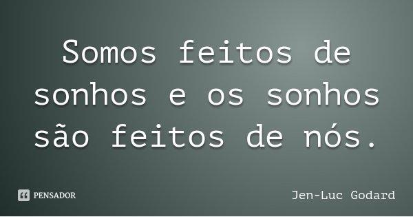 Somos feitos de sonhos e os sonhos são feitos de nós.... Frase de Jen-Luc Godard.
