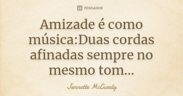 Amizade é como música:Duas cordas afinadas sempre no mesmo tom...... Frase de Jennette McCurdy.