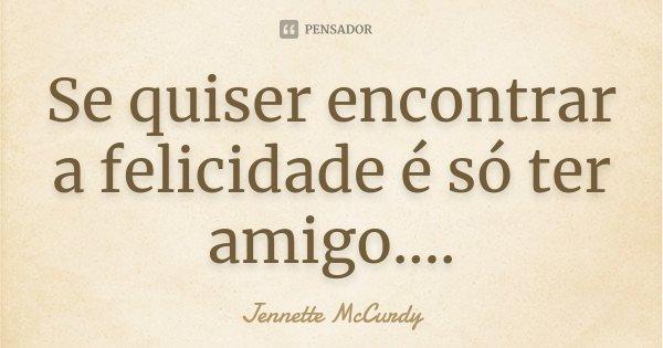 Se quiser encontrar a felicidade é só ter amigo....... Frase de Jennette McCurdy.