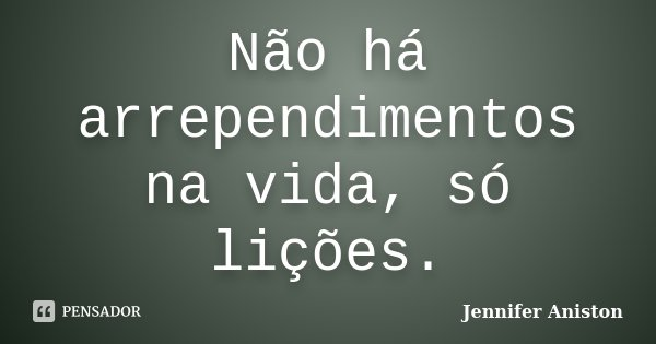 Não há arrependimentos na vida, só lições.... Frase de Jennifer Aniston.