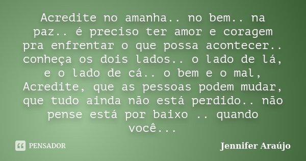 Acredite no amanha.. no bem.. na paz.. é preciso ter amor e coragem pra enfrentar o que possa acontecer.. conheça os dois lados.. o lado de lá, e o lado de cá..... Frase de Jennifer Araújo.