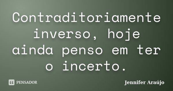 Contraditoriamente inverso, hoje ainda penso em ter o incerto.... Frase de Jennifer Araújo.