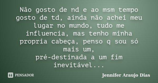 Não gosto de nd e ao msm tempo gosto de td, ainda não achei meu lugar no mundo, tudo me influencia, mas tenho minha propria cabeça, penso q sou só mais um, pré-... Frase de Jennifer Araujo Dias.