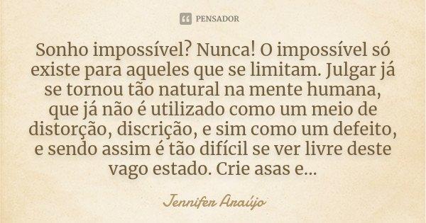 Sonho impossível? Nunca! O impossível só existe para aqueles que se limitam. Julgar já se tornou tão natural na mente humana, que já não é utilizado como um mei... Frase de Jennifer Araújo.